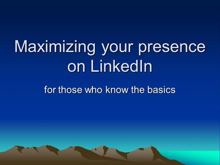 Maximizing your presence on LinkedIn for those who know the basics.