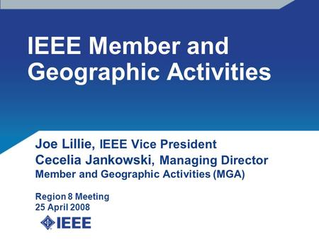 IEEE Member and Geographic Activities Joe Lillie, IEEE Vice President Cecelia Jankowski, Managing Director Member and Geographic Activities (MGA) Region.