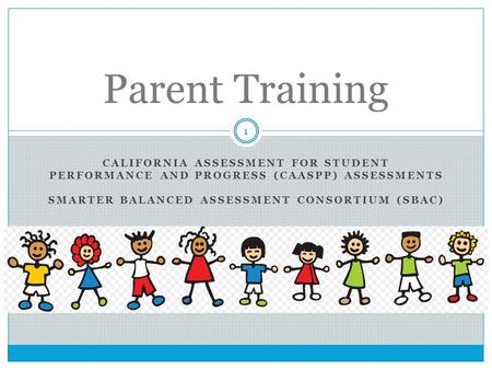 CALIFORNIA ASSESSMENT FOR STUDENT PERFORMANCE AND PROGRESS (CAASPP) ASSESSMENTS SMARTER BALANCED ASSESSMENT CONSORTIUM (SBAC) Parent Training 1.