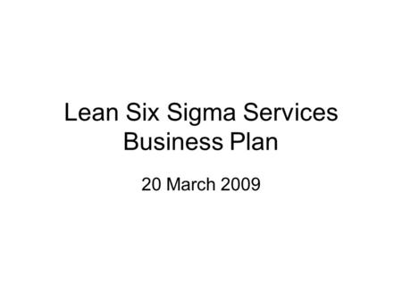 Lean Six Sigma Services Business Plan 20 March 2009.