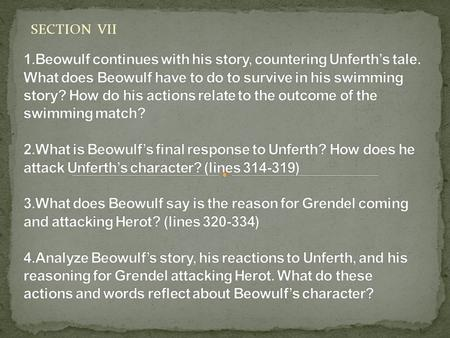 SECTION VII 1.Beowulf continues with his story, countering Unferth's tale. What does Beowulf have to do to survive in his swimming story? How do his actions.