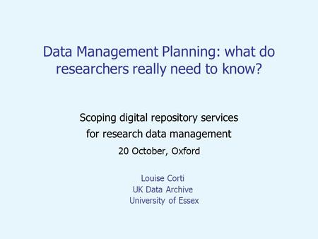 Data Management Planning: what do researchers really need to know? Scoping digital repository services for research data management 20 October, Oxford.