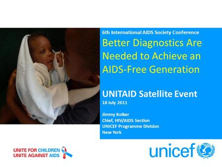 6th International AIDS Society Conference Better Diagnostics Are Needed to Achieve an AIDS-Free Generation UNITAID Satellite Event 18 July 2011 Jimmy Kolker.