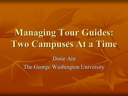 Managing Tour Guides: Two Campuses At a Time Dorie Ain The George Washington University.