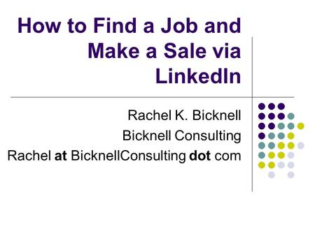 How to Find a Job and Make a Sale via LinkedIn Rachel K. Bicknell Bicknell Consulting Rachel at BicknellConsulting dot com.