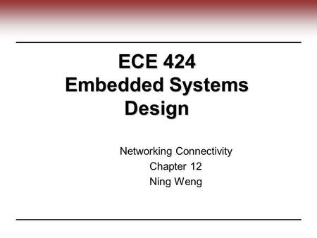 ECE 424 Embedded Systems Design Networking Connectivity Chapter 12 Ning Weng.