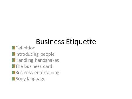 Business Etiquette Definition Introducing people Handling handshakes The business card Business entertaining Body language.