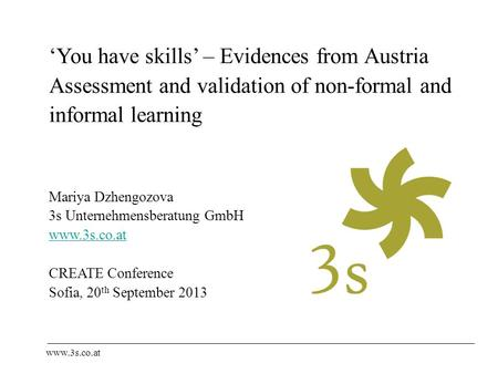 'You have skills' – Evidences from Austria Assessment and validation of non-formal and informal learning Mariya Dzhengozova 3s Unternehmensberatung GmbH.