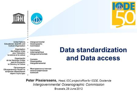 Data standardization and Data access Peter Pissierssens, Head, IOC project office for IODE, Oostende Intergovernmental Oceanographic Commission Brussels,