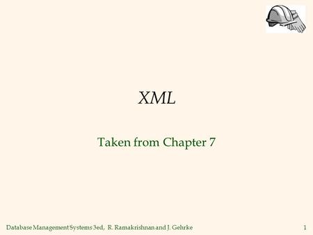 Database Management Systems 3ed, R. Ramakrishnan and J. Gehrke1 XML Taken from Chapter 7.