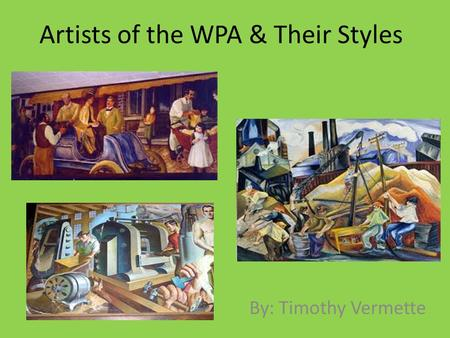 Artists of the WPA & Their Styles By: Timothy Vermette.