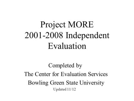 Project MORE 2001-2008 Independent Evaluation Completed by The Center for Evaluation Services Bowling Green State University Updated 11/12.