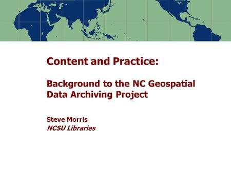 Content and Practice: Background to the NC Geospatial Data Archiving Project Steve Morris NCSU Libraries.