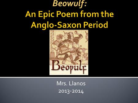 Mrs. Llanos 2013-2014.  Author unknown  Epic – a long narrative poem detailing a hero's deeds.  Passed down orally by storytellers known as scops,