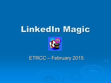 LinkedIn Magic ETRCC – February 2015. Strategic Context  Learn to use LinkedIn to Become informed Become informed Become visible Become visible Become.