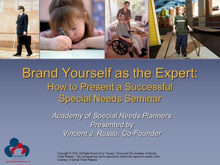 Brand Yourself as the Expert: How to Present a Successful Special Needs Seminar Academy of Special Needs Planners Presented by Vincent J. Russo, Co-Founder.