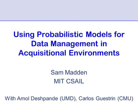 Using Probabilistic Models for Data Management in Acquisitional Environments Sam Madden MIT CSAIL With Amol Deshpande (UMD), Carlos Guestrin (CMU)