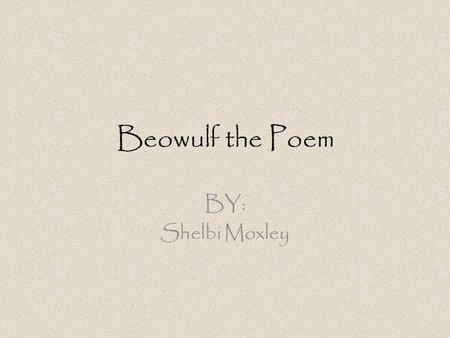 Beowulf the Poem BY: Shelbi Moxley. … What is it? Earliest known narrative poem in English. One of the most famous works in Anglo Saxon Poetry. Known.