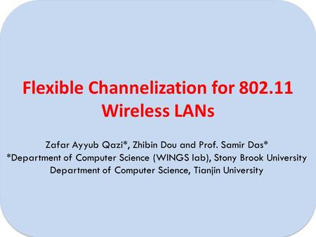 Flexible Channelization for 802.11 Wireless LANs Zafar Ayyub Qazi*, Zhibin Dou and Prof. Samir Das* *Department of Computer Science (WINGS lab), Stony.