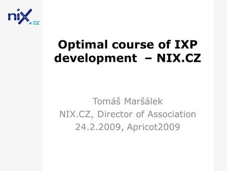 Optimal course of IXP development – NIX.CZ Tomáš Maršálek NIX.CZ, Director of Association 24.2.2009, Apricot2009.