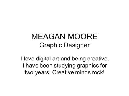 MEAGAN MOORE Graphic Designer I love digital art and being creative. I have been studying graphics for two years. Creative minds rock!