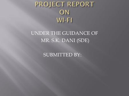 UNDER THE GUIDANCE OF MR. S.K. DANI (SDE) SUBMITTED BY: