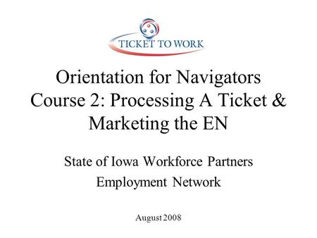 Orientation for Navigators Course 2: Processing A Ticket & Marketing the EN State of Iowa Workforce Partners Employment Network August 2008.