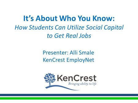 It's About Who You Know: How Students Can Utilize Social Capital to Get Real Jobs Presenter: Alli Smale KenCrest EmployNet.