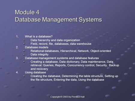 Copyright © 2003 by Prentice Hall Module 4 Database Management Systems 1.What is a database? Data hierarchy and data organization Field, record, file,