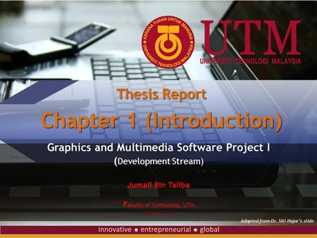 Graphics and Multimedia Software Project I ( Development Stream) Jumail Bin Taliba F aculty of Computing, UTM March 2014 Thesis Report Chapter 1 (Introduction)