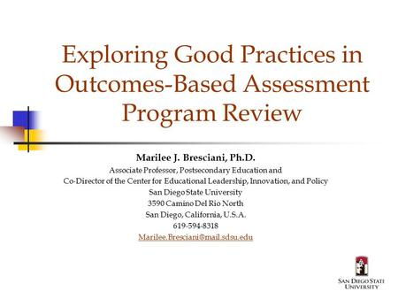 Exploring Good Practices in Outcomes-Based Assessment Program Review Marilee J. Bresciani, Ph.D. Associate Professor, Postsecondary Education and Co-Director.