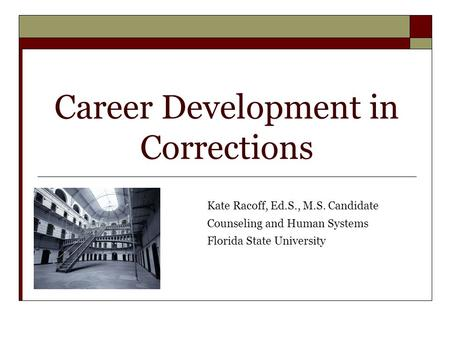 Career Development in Corrections Kate Racoff, Ed.S., M.S. Candidate Counseling and Human Systems Florida State University.