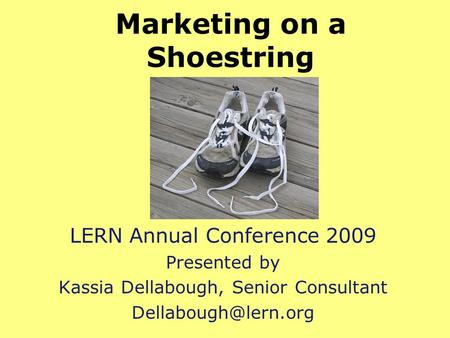 Marketing on a Shoestring LERN Annual Conference 2009 Presented by Kassia Dellabough, Senior Consultant