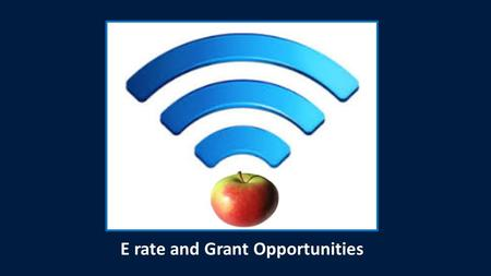 E rate and Grant Opportunities. E-rate 2.0 FCC released 7 th Report and Order July 23 rd Adopts three primary goals – ensuring affordable access to high-speed.