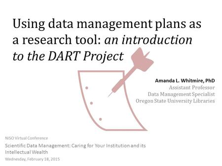 Using data management plans as a research tool: an introduction to the DART Project NISO Virtual Conference Scientific Data Management: Caring for Your.