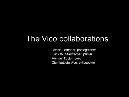 The Vico collaborations Dennis Letbetter, photographer Jack W. Stauffacher, printer Michael Taylor, poet Giambattista Vico, philosopher.