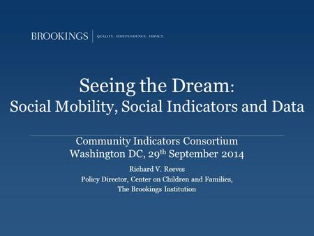 Seeing the Dream : Social Mobility, Social Indicators and Data Community Indicators Consortium Washington DC, 29 th September 2014 Richard V. Reeves Policy.