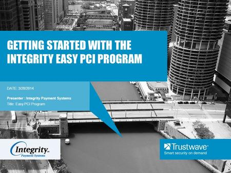 DATE: 3/28/2014 GETTING STARTED WITH THE INTEGRITY EASY PCI PROGRAM Presenter : Integrity Payment Systems Title: Easy PCI Program.