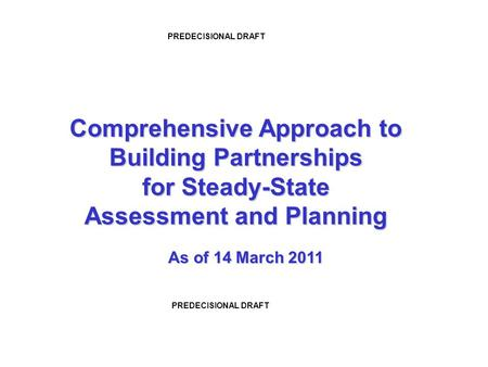 Comprehensive Approach to Building Partnerships for Steady-State Assessment and Planning PREDECISIONAL DRAFT As of 14 March 2011.