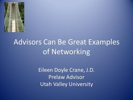 Advisors Can Be Great Examples of Networking Eileen Doyle Crane, J.D. Prelaw Advisor Utah Valley University.