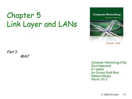 5: DataLink Layer5-1 Chapter 5 Link Layer and LANs Part 3: MAC Computer Networking: A Top Down Approach 6 th edition Jim Kurose, Keith Ross Addison-Wesley.