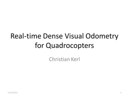 Real-time Dense Visual Odometry for Quadrocopters Christian Kerl 11.05.20121.