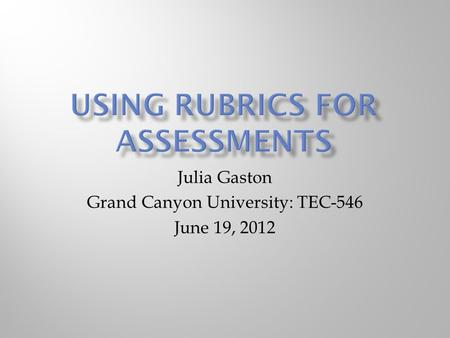 Julia Gaston Grand Canyon University: TEC-546 June 19, 2012.