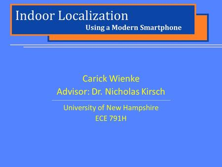 Indoor Localization Carick Wienke Advisor: Dr. Nicholas Kirsch University of New Hampshire ECE 791H Using a Modern Smartphone.