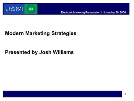 1 Modern Marketing Strategies Presented by Josh Williams Electronic Marketing Presentation // November 30, 2006.