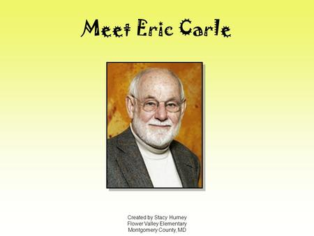 Meet Eric Carle Created by Stacy Hurney Flower Valley Elementary Montgomery County, MD.