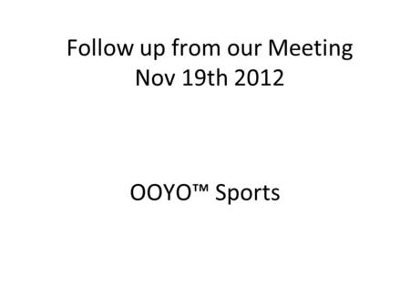 Follow up from our Meeting Nov 19th 2012 OOYO™ Sports.
