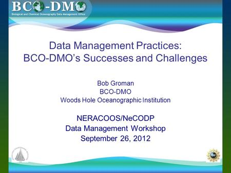 Data Management Practices: BCO-DMO's Successes and Challenges Bob Groman BCO-DMO Woods Hole Oceanographic Institution NERACOOS/NeCODP Data Management Workshop.