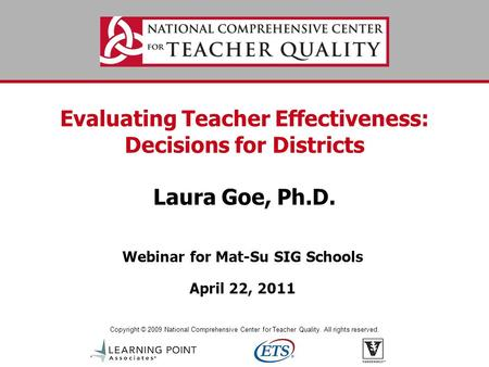 Copyright © 2009 National Comprehensive Center for Teacher Quality. All rights reserved. Evaluating Teacher Effectiveness: Decisions for Districts Laura.