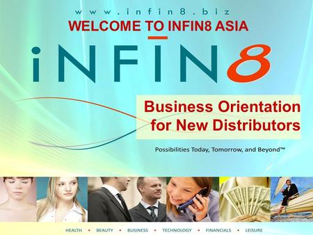 WELCOME TO INFIN8 Business Orientation for New Distributors WELCOME TO INFIN8 ASIA.
